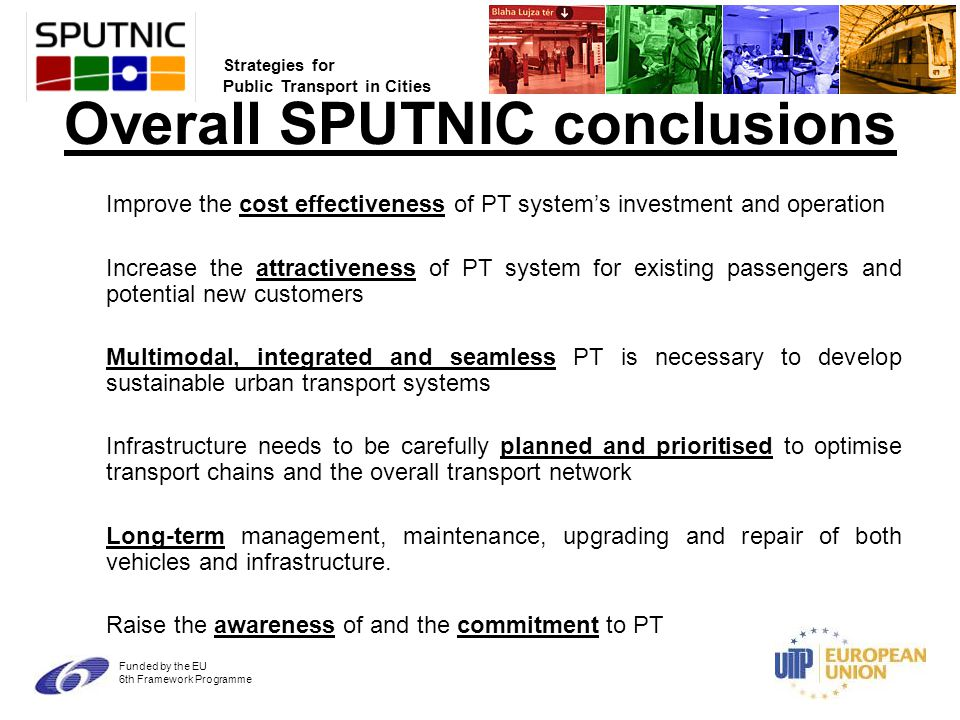 Strategies for Public Transport in Cities Funded by the EU 6th Framework Programme Overall SPUTNIC conclusions Improve the cost effectiveness of PT system's investment and operation Increase the attractiveness of PT system for existing passengers and potential new customers Multimodal, integrated and seamless PT is necessary to develop sustainable urban transport systems Infrastructure needs to be carefully planned and prioritised to optimise transport chains and the overall transport network Long-term management, maintenance, upgrading and repair of both vehicles and infrastructure.