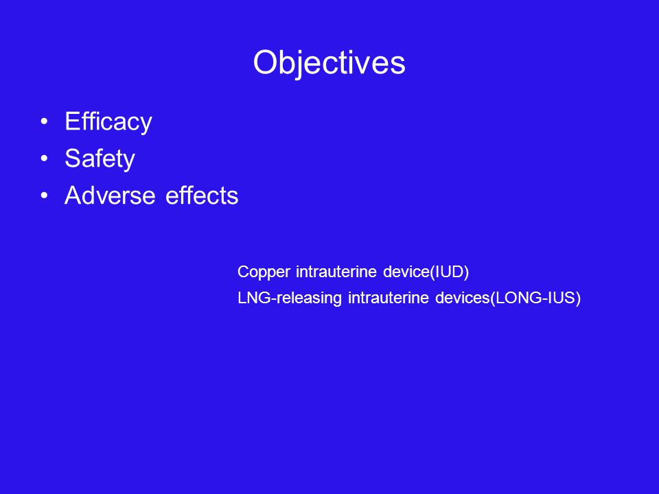 Objectives Efficacy Safety Adverse effects Copper intrauterine device(IUD) LNG-releasing intrauterine devices(LONG-IUS)