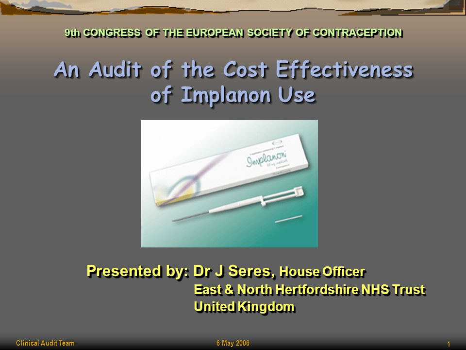 Clinical Audit Team 6 May 2006 1 An Audit of the Cost Effectiveness of Implanon Use Presented by: Dr J Seres, House Officer East & North Hertfordshire
