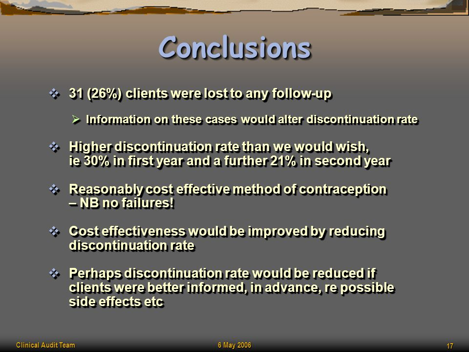 Clinical Audit Team 6 May 2006 17 ConclusionsConclusions  31 (26%) clients were lost to any follow-up  Information on these cases would alter discon