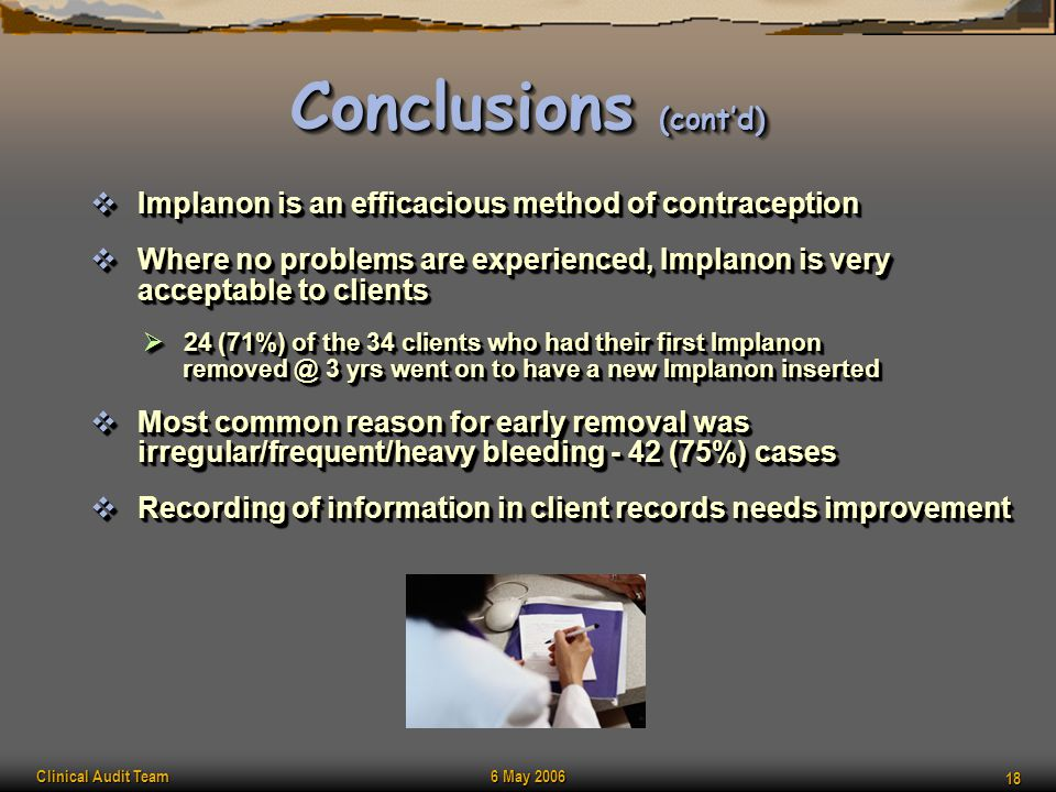 Clinical Audit Team 6 May 2006 18 Conclusions (cont'd)  Implanon is an efficacious method of contraception  Where no problems are experienced, Impla