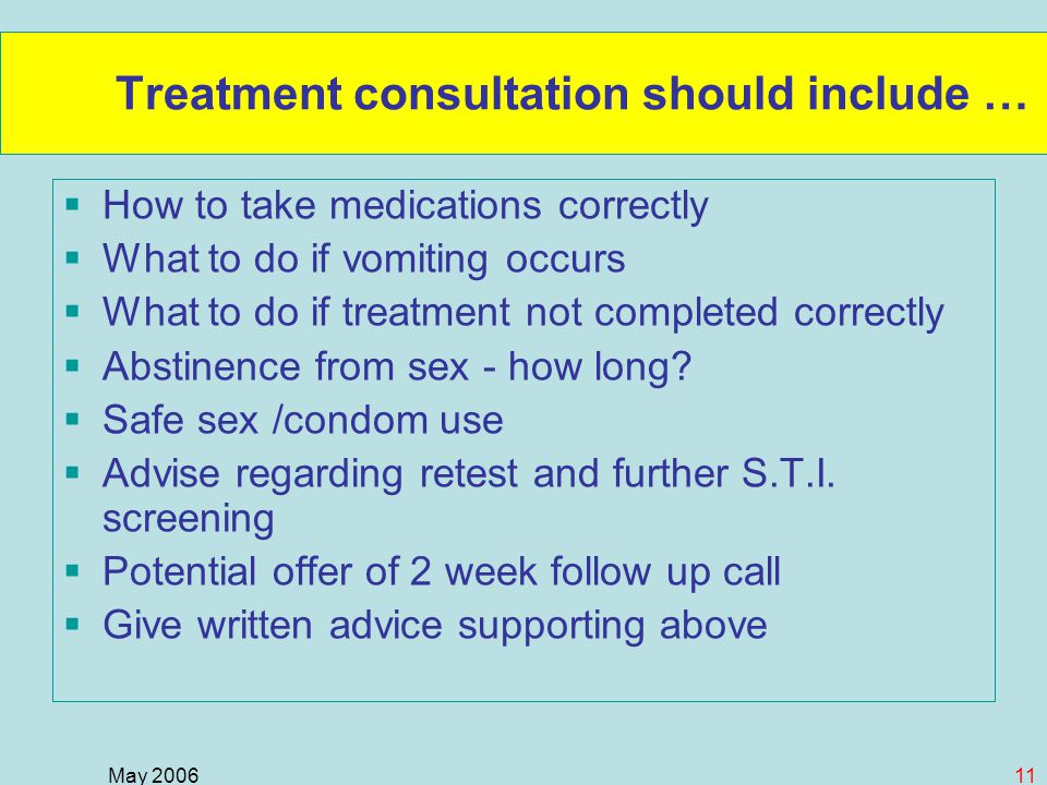 May 200611 Treatment consultation should include …  How to take medications correctly  What to do if vomiting occurs  What to do if treatment not completed correctly  Abstinence from sex - how long.