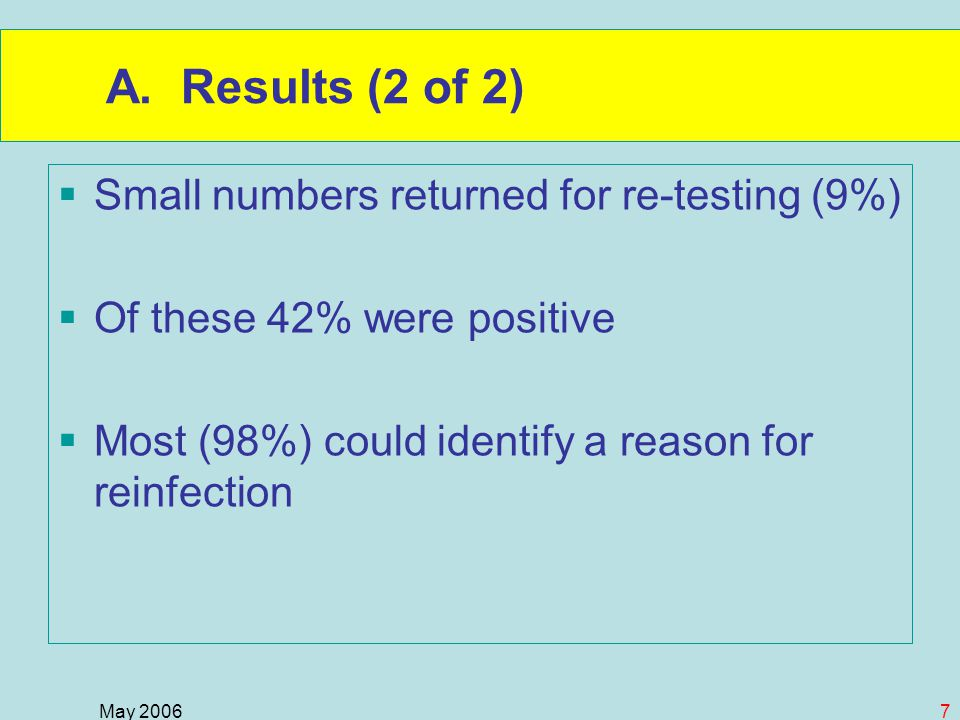 May 20067 A. Results (2 of 2)  Small numbers returned for re-testing (9%)  Of these 42% were positive  Most (98%) could identify a reason for reinf