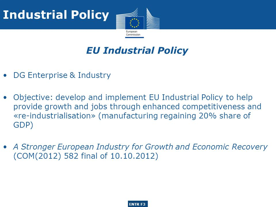 ENTR G3 ENTR F3 DG Enterprise & Industry Unit: Raw Materials, Metals, Minerals & Forest-based Industries , relevant activities to paper sector: Sectoral policy actions: Forest-based Sector Strategy European Innovation Partnership on Raw Materials Vigilance and appropriate interventions concerning policies affecting the sector EU Industrial Policy – forest-based industries Industrial Policy