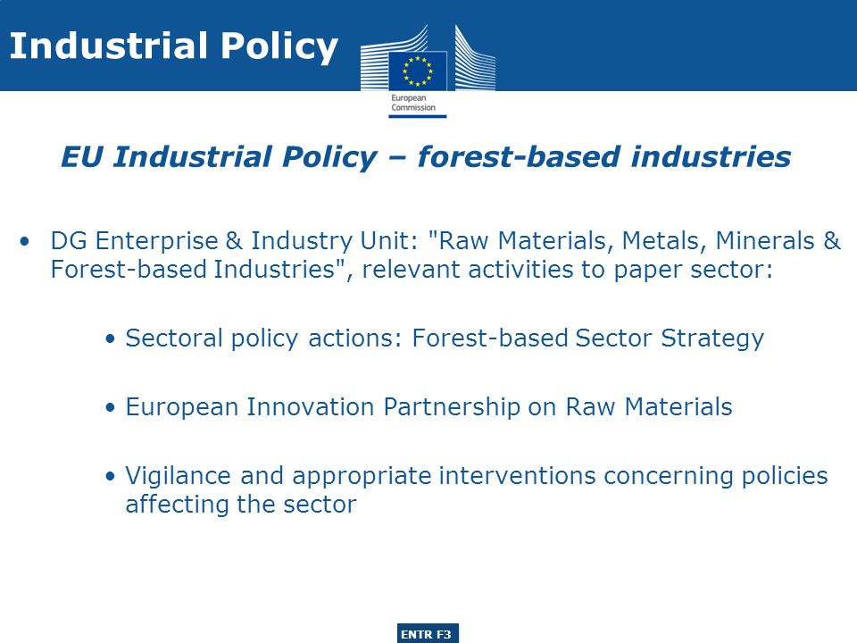 ENTR G3 ENTR F3 2008 Strategy for forest-based industries Communication COM (2008)113: Innovative and sustainable forest-based industries in the EU Scope: woodworking, pulp & paper, printing Challenges for the EU Forest-based Industries and actions to address them: 1.Access to raw materials 2.Impact of climate change policies 3.Innovation, Research and Development 4.Trade and co-operation with third countries 5.Communication and information 2008 Strategy