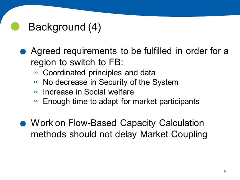 6 Background (4). Agreed requirements to be fulfilled in order for a region to switch to FB: » Coordinated principles and data » No decrease in Securi