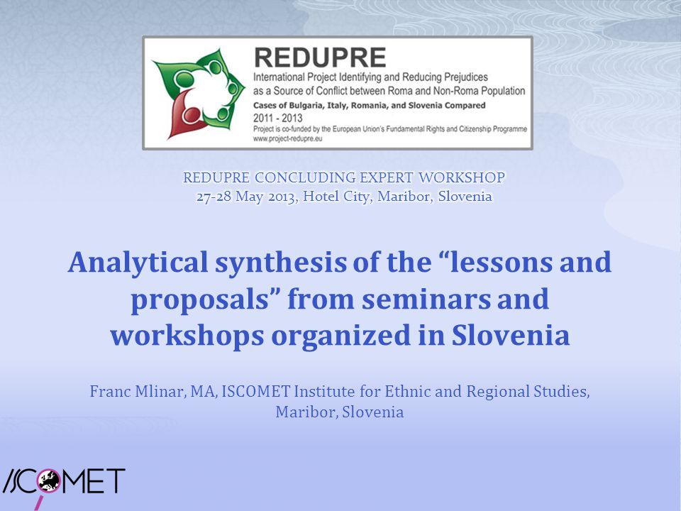 Analytical synthesis of the lessons and proposals from seminars and workshops organized in Slovenia Franc Mlinar, MA, ISCOMET Institute for Ethnic and Regional Studies, Maribor, Slovenia