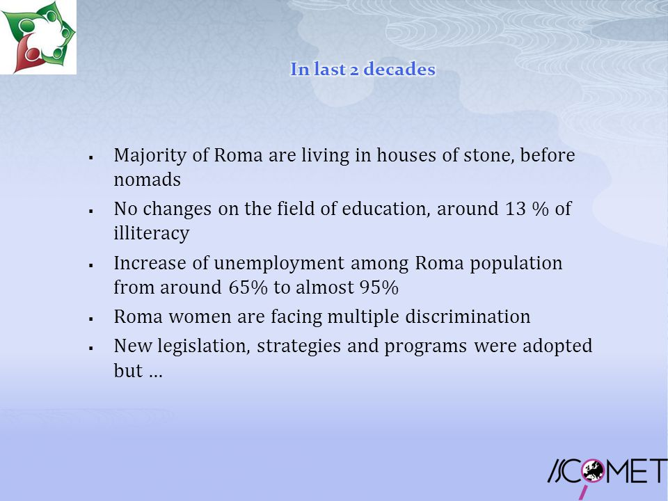  Majority of Roma are living in houses of stone, before nomads  No changes on the field of education, around 13 % of illiteracy  Increase of unemployment among Roma population from around 65% to almost 95%  Roma women are facing multiple discrimination  New legislation, strategies and programs were adopted but …