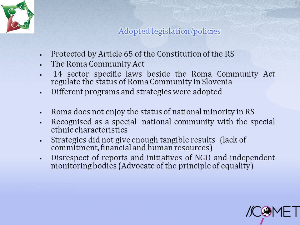  Protected by Article 65 of the Constitution of the RS  The Roma Community Act  14 sector specific laws beside the Roma Community Act regulate the status of Roma Community in Slovenia  Different programs and strategies were adopted  Roma does not enjoy the status of national minority in RS  Recognised as a special national community with the special ethnic characteristics  Strategies did not give enough tangible results (lack of commitment, financial and human resources)  Disrespect of reports and initiatives of NGO and independent monitoring bodies (Advocate of the principle of equality)