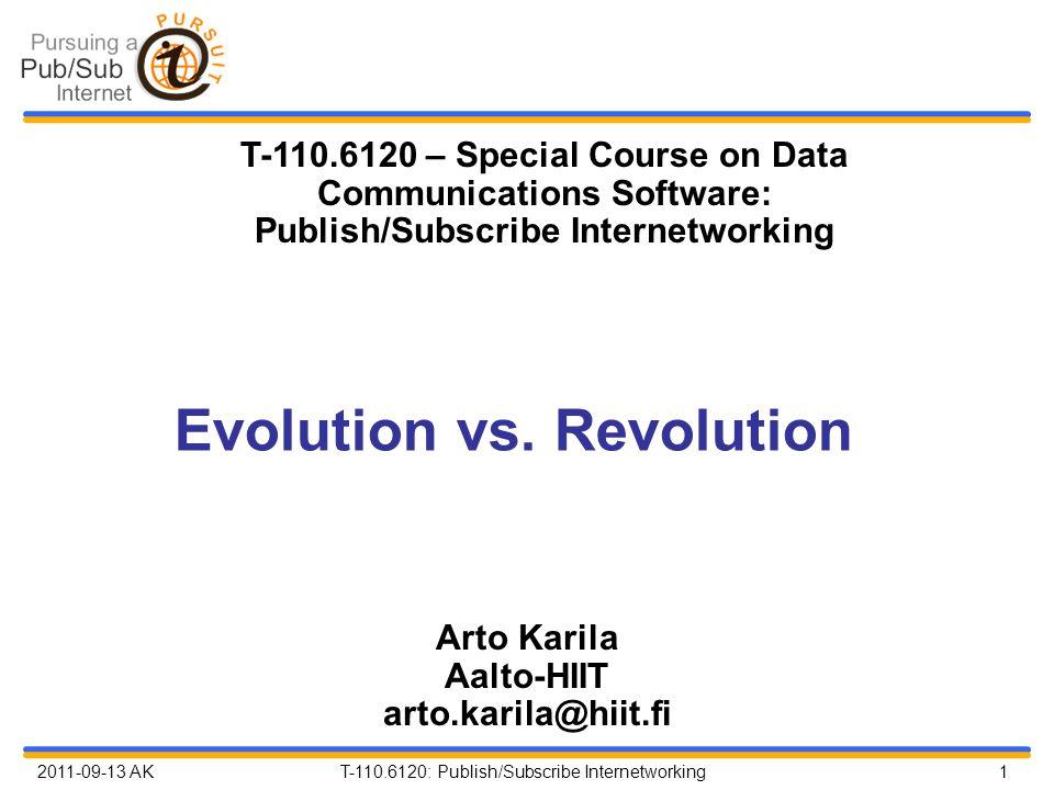 2011-09-13 AK T-110.6120: Publish/Subscribe Internetworking 1 Evolution vs. Revolution Arto Karila Aalto-HIIT arto.karila@hiit.fi T-110.6120 – Special
