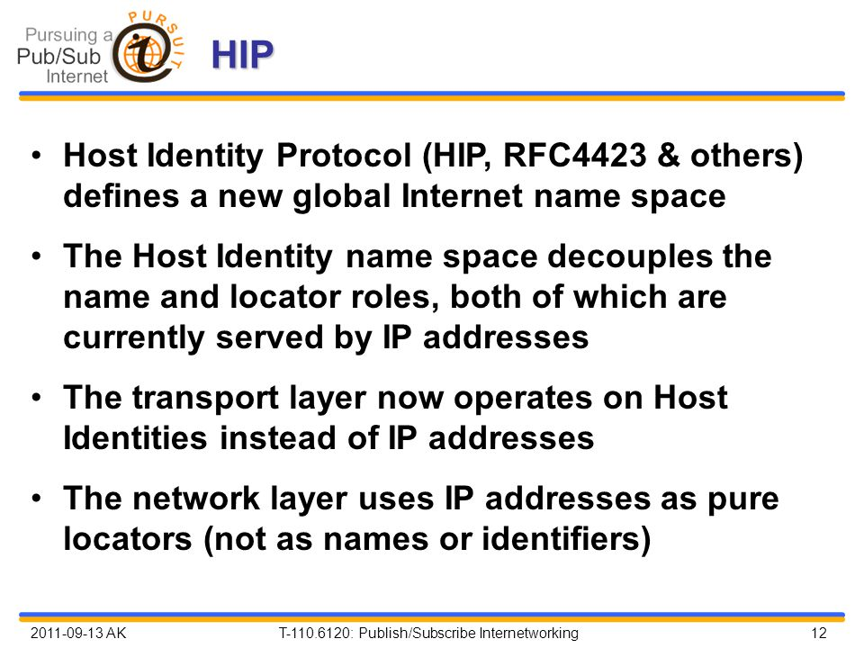 2011-09-13 AK T-110.6120: Publish/Subscribe Internetworking 12 HIP Host Identity Protocol (HIP, RFC4423 & others) defines a new global Internet name s