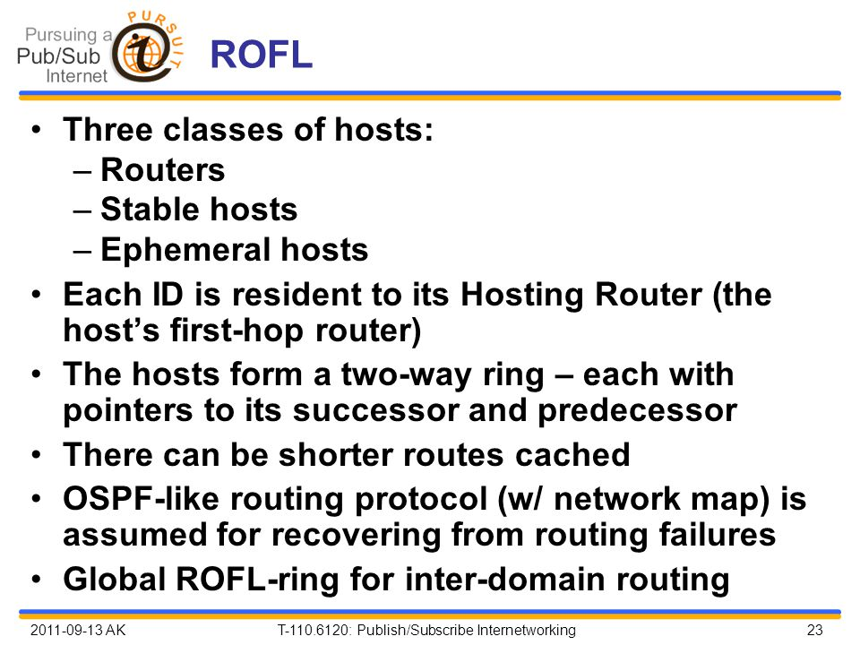 2011-09-13 AK T-110.6120: Publish/Subscribe Internetworking 23 ROFL Three classes of hosts: –Routers –Stable hosts –Ephemeral hosts Each ID is resident to its Hosting Router (the host's first-hop router) The hosts form a two-way ring – each with pointers to its successor and predecessor There can be shorter routes cached OSPF-like routing protocol (w/ network map) is assumed for recovering from routing failures Global ROFL-ring for inter-domain routing