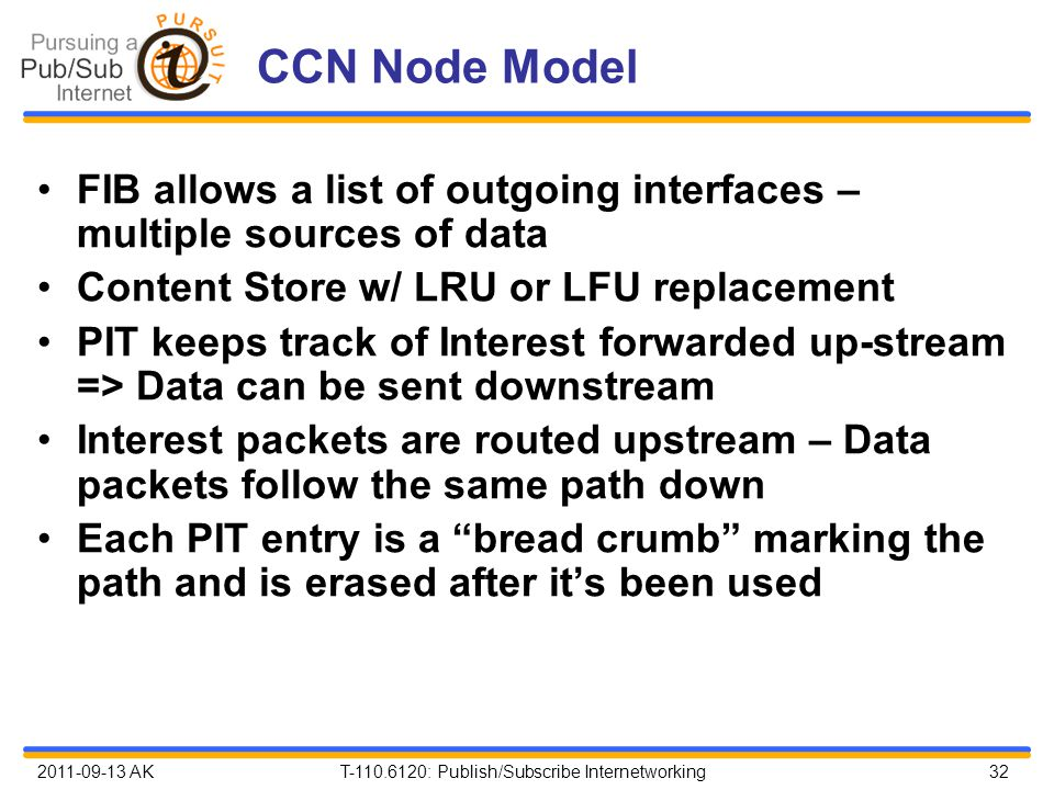 2011-09-13 AK T-110.6120: Publish/Subscribe Internetworking 32 CCN Node Model FIB allows a list of outgoing interfaces – multiple sources of data Content Store w/ LRU or LFU replacement PIT keeps track of Interest forwarded up-stream => Data can be sent downstream Interest packets are routed upstream – Data packets follow the same path down Each PIT entry is a bread crumb marking the path and is erased after it's been used