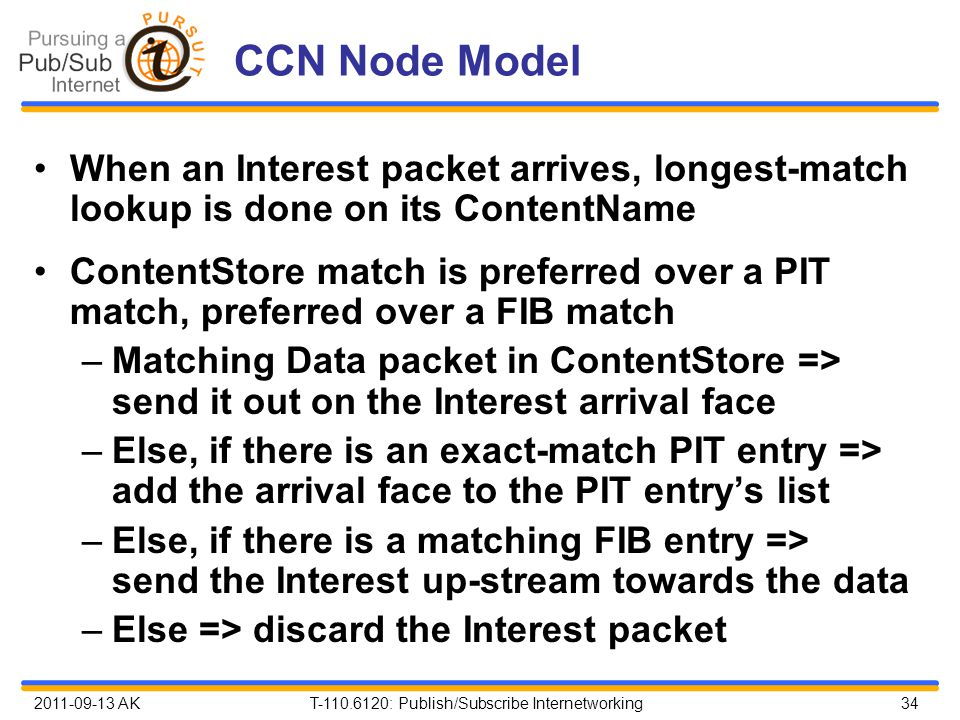 2011-09-13 AK T-110.6120: Publish/Subscribe Internetworking 34 CCN Node Model When an Interest packet arrives, longest-match lookup is done on its ContentName ContentStore match is preferred over a PIT match, preferred over a FIB match –Matching Data packet in ContentStore => send it out on the Interest arrival face –Else, if there is an exact-match PIT entry => add the arrival face to the PIT entry's list –Else, if there is a matching FIB entry => send the Interest up-stream towards the data –Else => discard the Interest packet