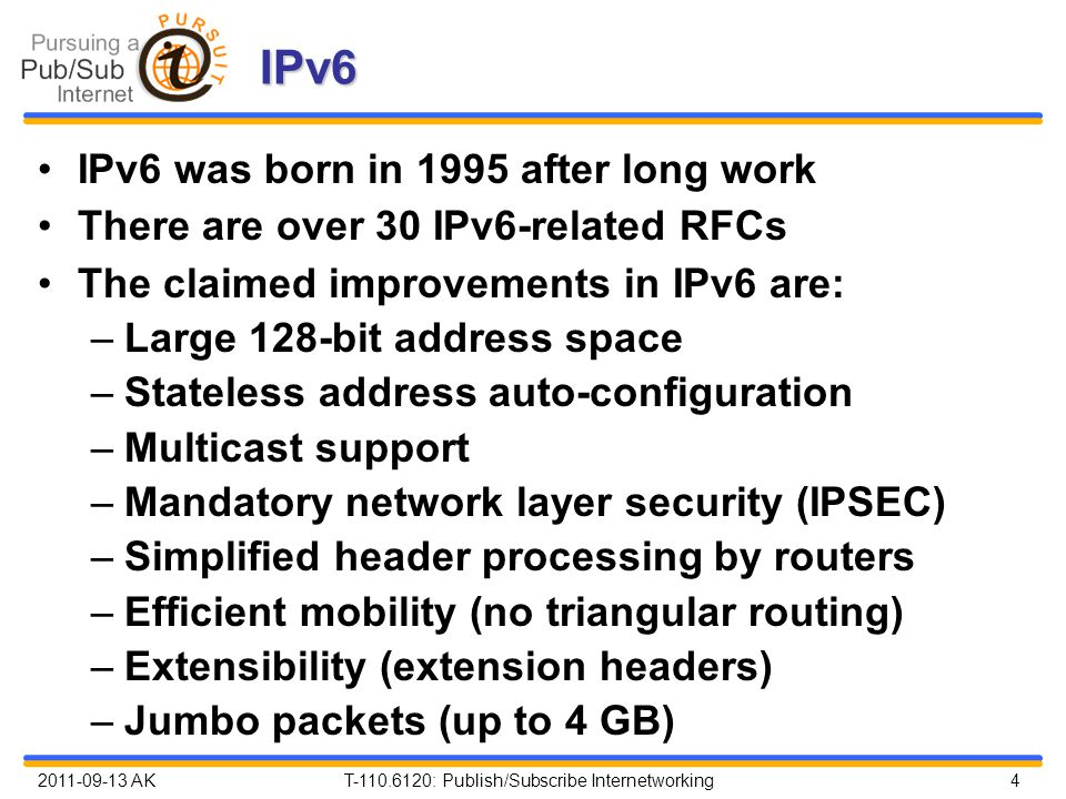 2011-09-13 AK T-110.6120: Publish/Subscribe Internetworking 4 IPv6 IPv6 was born in 1995 after long work There are over 30 IPv6-related RFCs The claimed improvements in IPv6 are: –Large 128-bit address space –Stateless address auto-configuration –Multicast support –Mandatory network layer security (IPSEC) –Simplified header processing by routers –Efficient mobility (no triangular routing) –Extensibility (extension headers) –Jumbo packets (up to 4 GB)