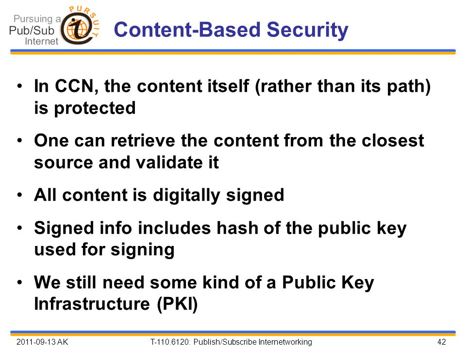 2011-09-13 AK T-110.6120: Publish/Subscribe Internetworking 42 Content-Based Security In CCN, the content itself (rather than its path) is protected One can retrieve the content from the closest source and validate it All content is digitally signed Signed info includes hash of the public key used for signing We still need some kind of a Public Key Infrastructure (PKI)
