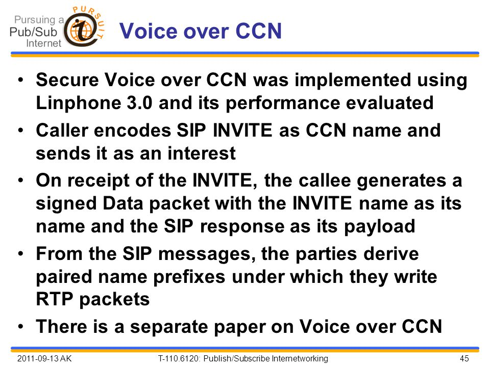 2011-09-13 AK T-110.6120: Publish/Subscribe Internetworking 45 Voice over CCN Secure Voice over CCN was implemented using Linphone 3.0 and its performance evaluated Caller encodes SIP INVITE as CCN name and sends it as an interest On receipt of the INVITE, the callee generates a signed Data packet with the INVITE name as its name and the SIP response as its payload From the SIP messages, the parties derive paired name prefixes under which they write RTP packets There is a separate paper on Voice over CCN