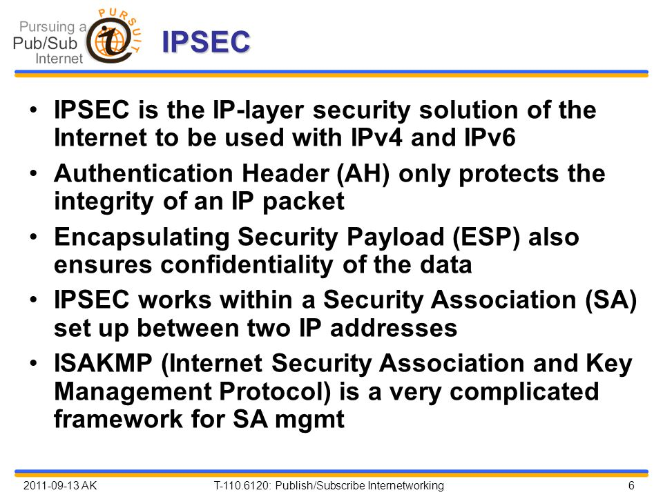 2011-09-13 AK T-110.6120: Publish/Subscribe Internetworking 6 IPSEC IPSEC is the IP-layer security solution of the Internet to be used with IPv4 and IPv6 Authentication Header (AH) only protects the integrity of an IP packet Encapsulating Security Payload (ESP) also ensures confidentiality of the data IPSEC works within a Security Association (SA) set up between two IP addresses ISAKMP (Internet Security Association and Key Management Protocol) is a very complicated framework for SA mgmt
