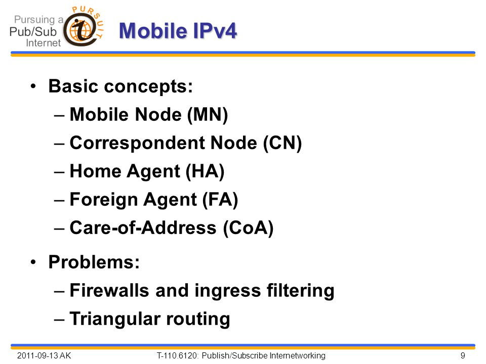 2011-09-13 AK T-110.6120: Publish/Subscribe Internetworking 9 Mobile IPv4 Basic concepts: –Mobile Node (MN) –Correspondent Node (CN) –Home Agent (HA) –Foreign Agent (FA) –Care-of-Address (CoA) Problems: –Firewalls and ingress filtering –Triangular routing