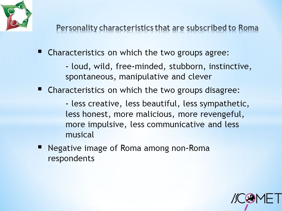  Characteristics on which the two groups agree: - loud, wild, free-minded, stubborn, instinctive, spontaneous, manipulative and clever  Characteristics on which the two groups disagree: - less creative, less beautiful, less sympathetic, less honest, more malicious, more revengeful, more impulsive, less communicative and less musical  Negative image of Roma among non-Roma respondents