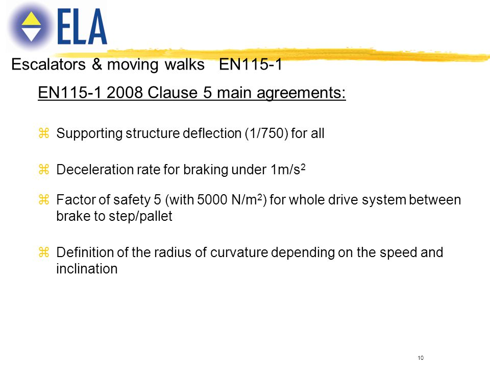 10 EN115-1 2008 Clause 5 main agreements: zSupporting structure deflection (1/750) for all zDeceleration rate for braking under 1m/s 2 zFactor of safe