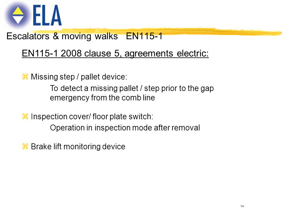 14 EN115-1 2008 clause 5, agreements electric: z Missing step / pallet device: To detect a missing pallet / step prior to the gap emergency from the c