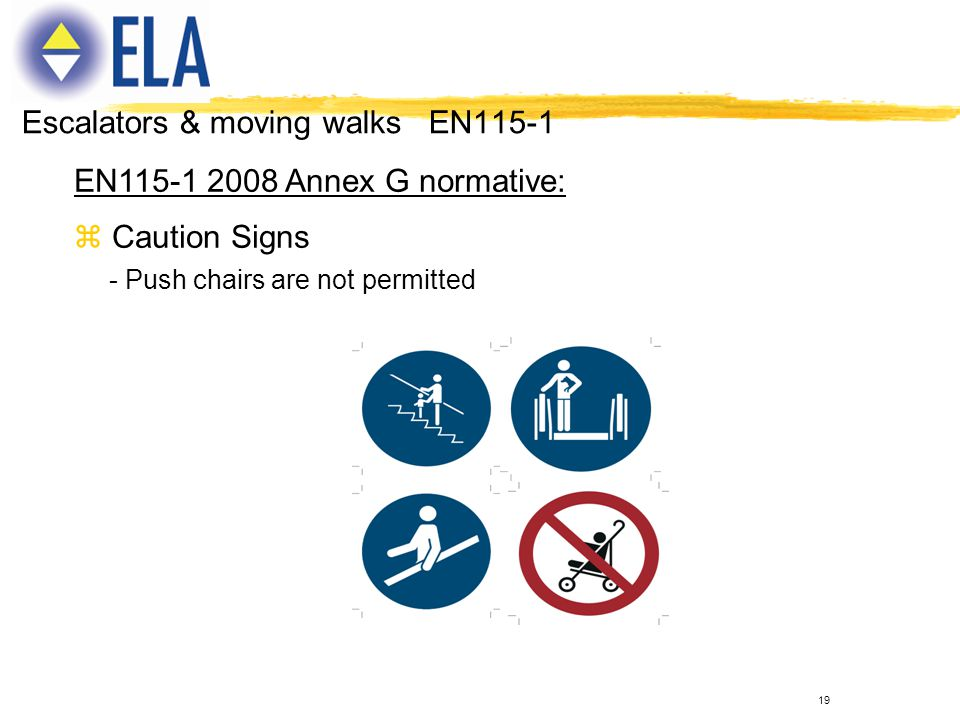 19 EN115-1 2008 Annex G normative: z Caution Signs - Push chairs are not permitted Escalators & moving walks EN115-1