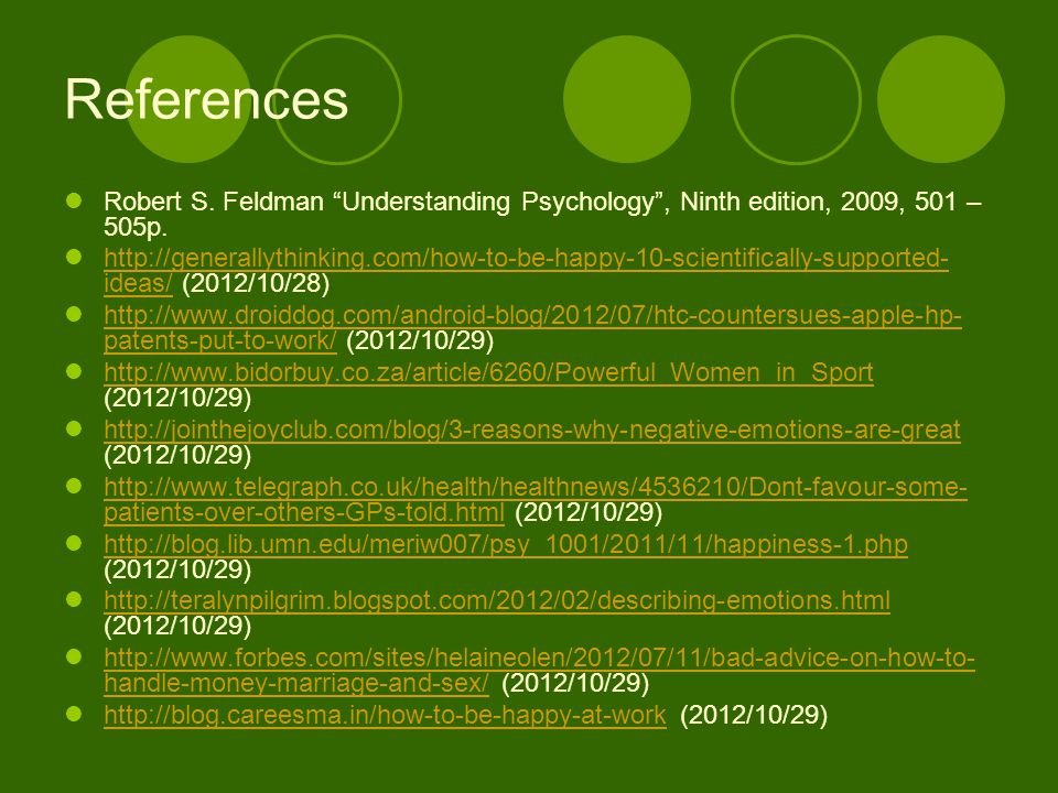 "References Robert S. Feldman ""Understanding Psychology"", Ninth edition, 2009, 501 – 505p. http://generallythinking.com/how-to-be-happy-10-scientifical"
