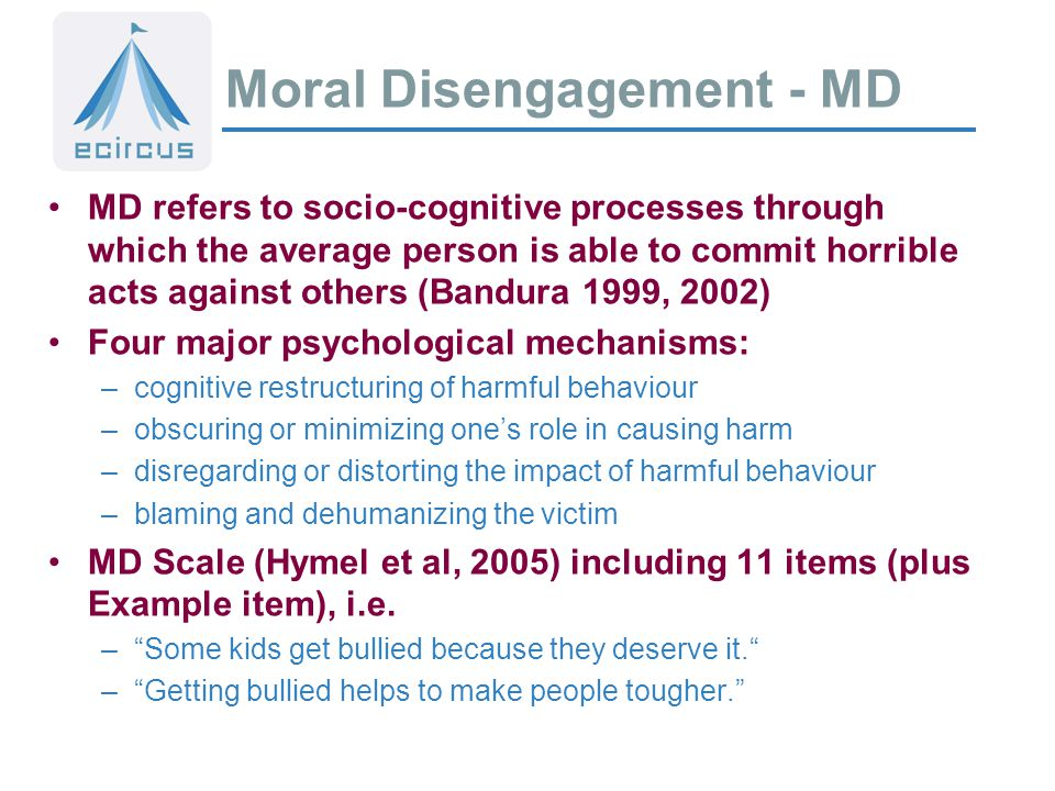 Moral Disengagement - MD MD refers to socio-cognitive processes through which the average person is able to commit horrible acts against others (Bandura 1999, 2002) Four major psychological mechanisms: –cognitive restructuring of harmful behaviour –obscuring or minimizing one's role in causing harm –disregarding or distorting the impact of harmful behaviour –blaming and dehumanizing the victim MD Scale (Hymel et al, 2005) including 11 items (plus Example item), i.e.