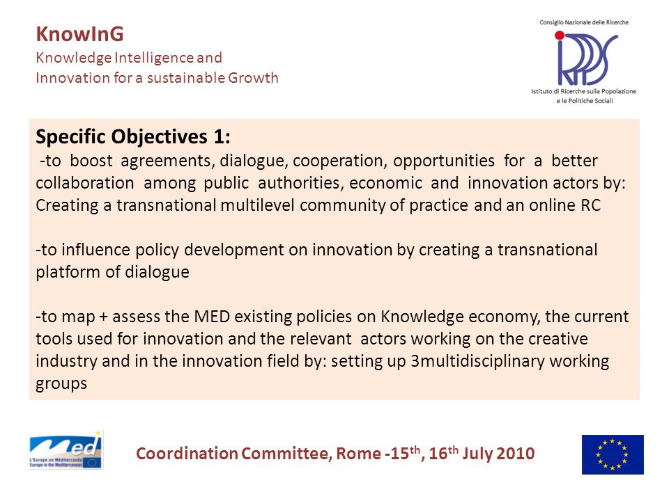 KnowInG Knowledge Intelligence and Innovation for a sustainable Growth Coordination Committee, Rome -15 th, 16 th July 2010 Specific Objectives 1: -to boost agreements, dialogue, cooperation, opportunities for a better collaboration among public authorities, economic and innovation actors by: Creating a transnational multilevel community of practice and an online RC -to influence policy development on innovation by creating a transnational platform of dialogue -to map + assess the MED existing policies on Knowledge economy, the current tools used for innovation and the relevant actors working on the creative industry and in the innovation field by: setting up 3multidisciplinary working groups