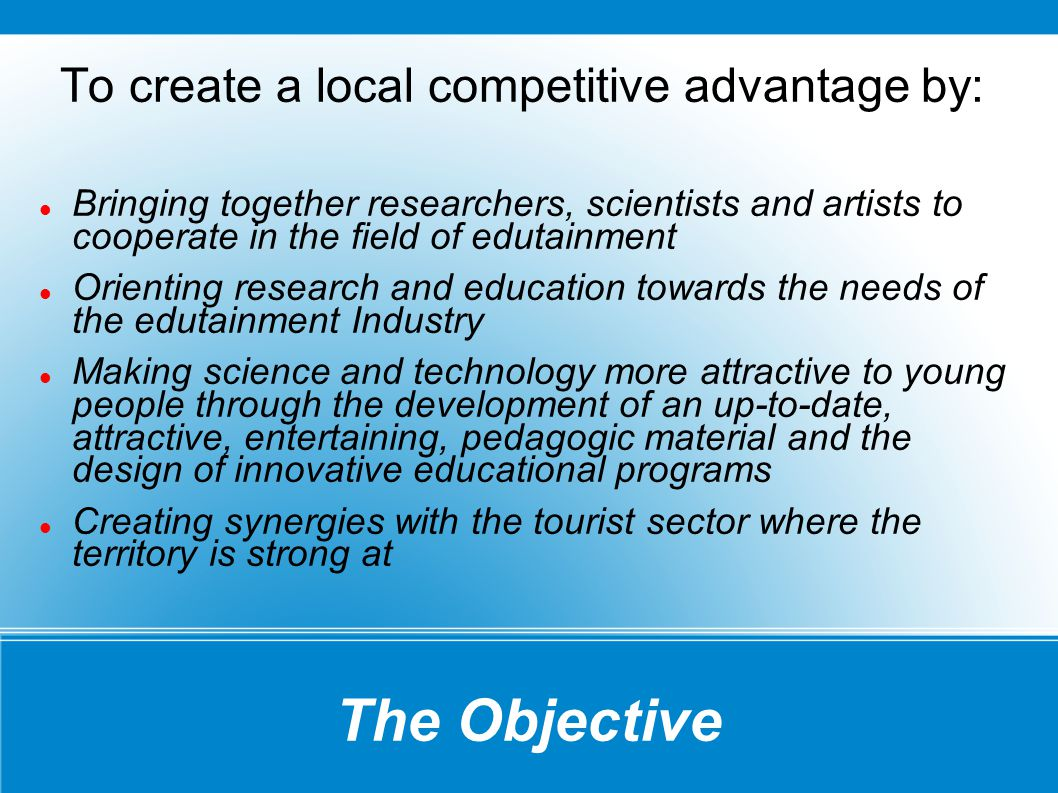 The Objective To create a local competitive advantage by: Bringing together researchers, scientists and artists to cooperate in the field of edutainment Orienting research and education towards the needs of the edutainment Industry Making science and technology more attractive to young people through the development of an up-to-date, attractive, entertaining, pedagogic material and the design of innovative educational programs Creating synergies with the tourist sector where the territory is strong at