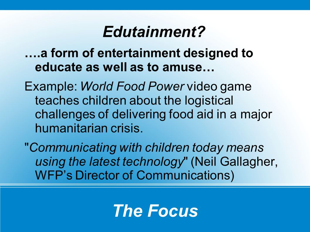 The Focus Edutainment? ….a form of entertainment designed to educate as well as to amuse… Example: World Food Power video game teaches children about
