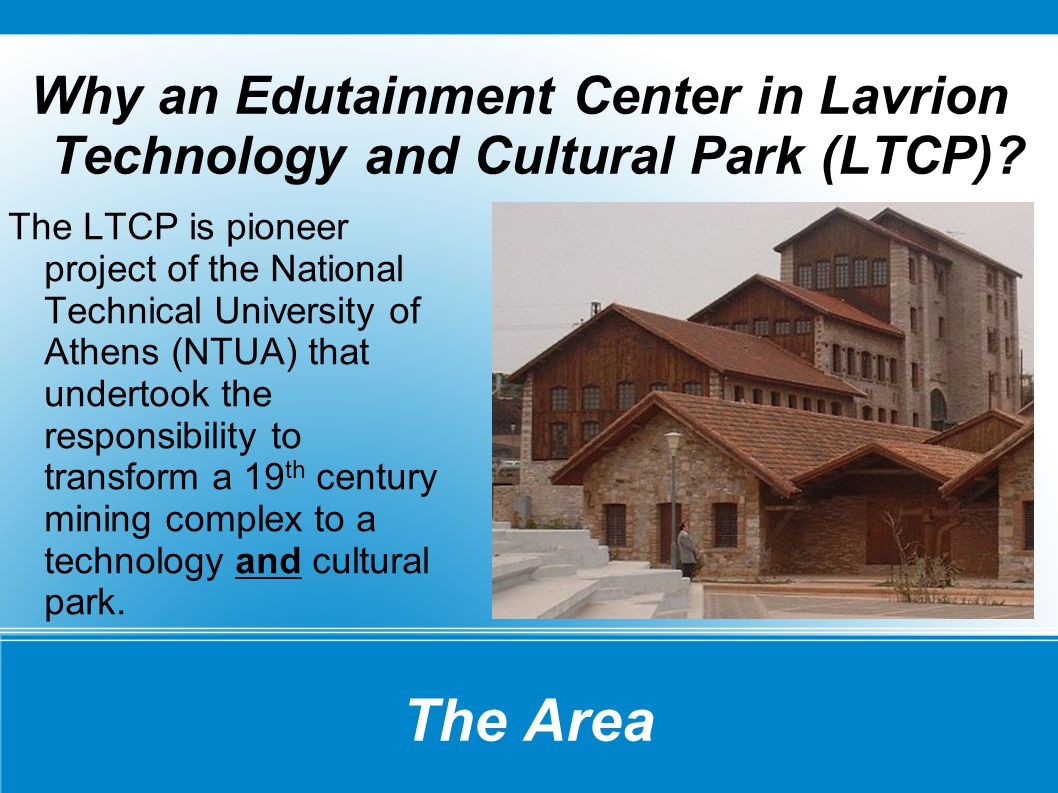The Area Why an Edutainment Center in Lavrion Technology and Cultural Park (LTCP)? The LTCP is pioneer project of the National Technical University of