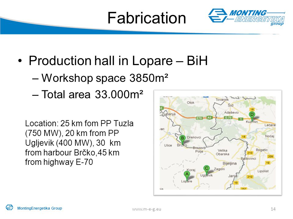 Production hall in Lopare – BiH –Workshop space 3850m² –Total area 33.000m² Fabrication 14www.m-e-g.eu MontingEnergetika Group Location: 25 km fom PP