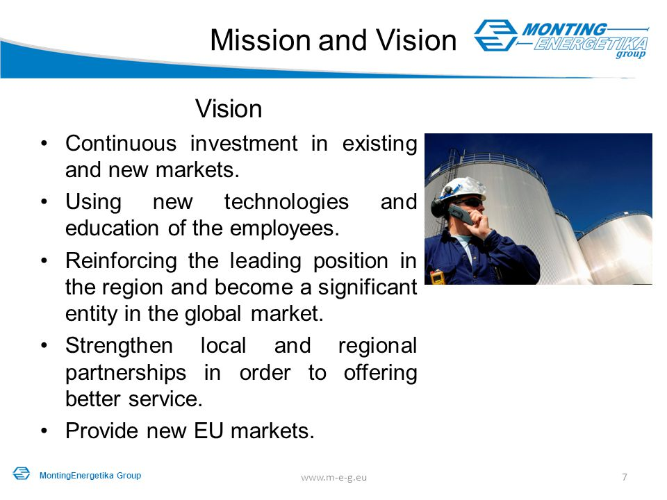 Mission and Vision Vision Continuous investment in existing and new markets. Using new technologies and education of the employees. Reinforcing the le