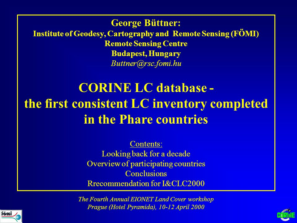 George Büttner: Institute of Geodesy, Cartography and Remote Sensing (FÖMI) Remote Sensing Centre Budapest, Hungary Buttner@rsc.fomi.hu CORINE LC database - the first consistent LC inventory completed in the Phare countries Contents: Looking back for a decade Overview of participating countries Conclusions Rrecommendation for I&CLC2000 The Fourth Annual EIONET Land Cover workshop Prague (Hotel Pyramida), 10-12 April 2000