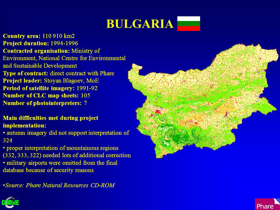 BULGARIA Country area: 110 910 km2 Project duration: 1994-1996 Contracted organisation: Ministry of Environment, National Centre for Environmental and Sustainable Development Type of contract: direct contract with Phare Project leader: Stoyan Blagoev, MoE Period of satellite imagery: 1991-92 Number of CLC map sheets: 105 Number of photointerpreters: 7 Main difficulties met during project implementation: autumn imagery did not support interpretation of 324 proper interpretation of mountainous regions (332, 333, 322) needed lots of additional correction military airports were omitted from the final database because of security reasons Source: Phare Natural Resources CD-ROM