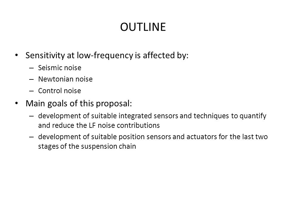 OUTLINE Sensitivity at low-frequency is affected by: – Seismic noise – Newtonian noise – Control noise Main goals of this proposal: – development of s