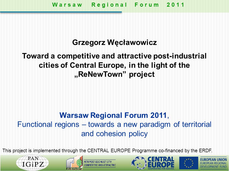 "Grzegorz Węcławowicz Toward a competitive and attractive post-industrial cities of Central Europe, in the light of the ""ReNewTown"" project Warsaw Regi"