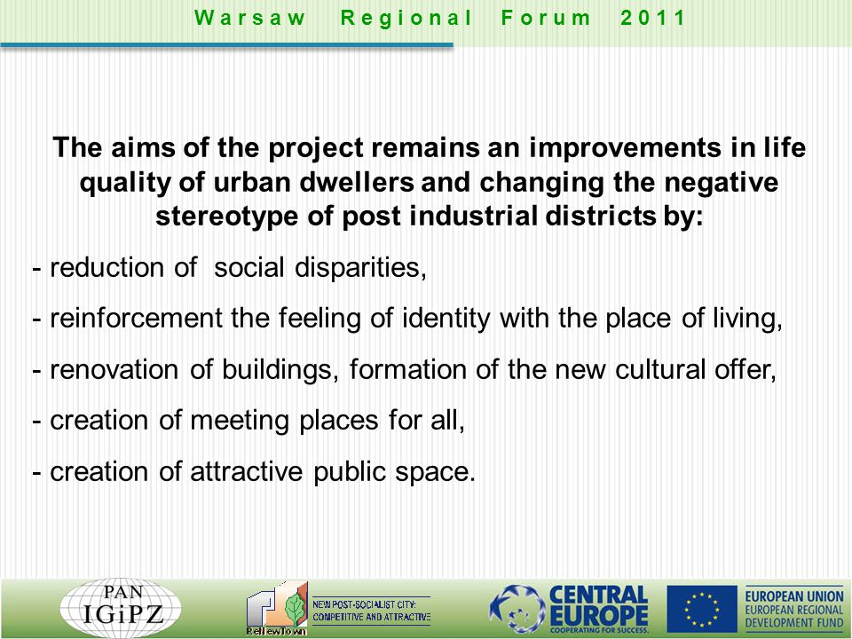The aims of the project remains an improvements in life quality of urban dwellers and changing the negative stereotype of post industrial districts by: - reduction of social disparities, - reinforcement the feeling of identity with the place of living, - renovation of buildings, formation of the new cultural offer, - creation of meeting places for all, - creation of attractive public space.