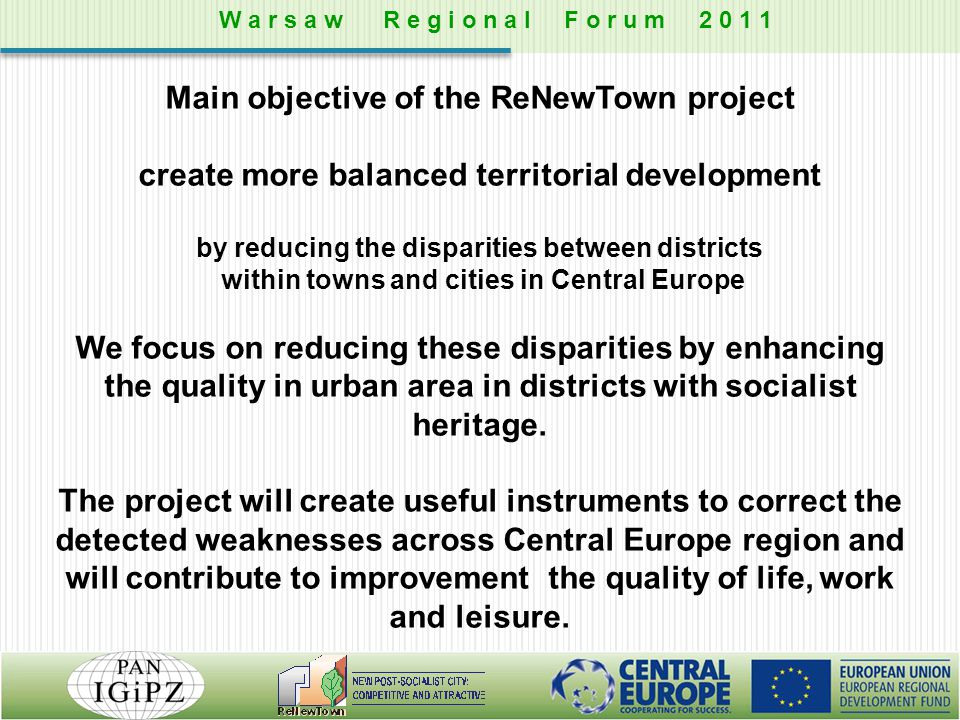 Main objective of the ReNewTown project create more balanced territorial development by reducing the disparities between districts within towns and cities in Central Europe We focus on reducing these disparities by enhancing the quality in urban area in districts with socialist heritage.