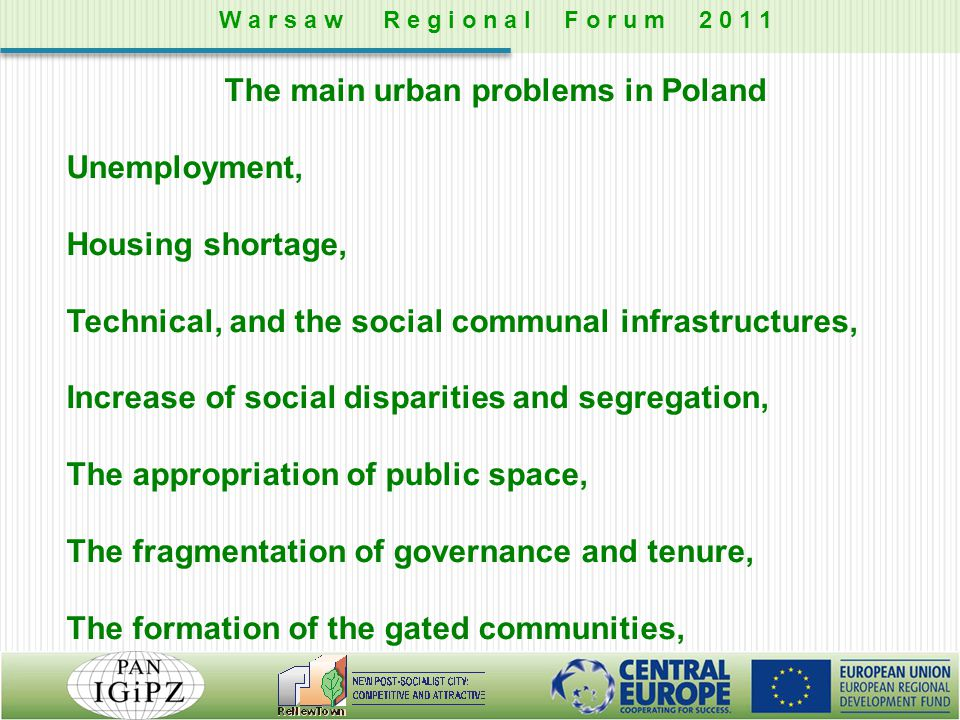 The main urban problems in Poland Unemployment, Housing shortage, Technical, and the social communal infrastructures, Increase of social disparities and segregation, The appropriation of public space, The fragmentation of governance and tenure, The formation of the gated communities, W a r s a w R e g i o n a l F o r u m 2 0 1 1