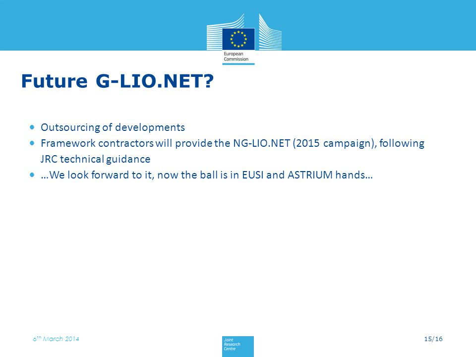 15/16 6 th March 2014 Future G-LIO.NET? Outsourcing of developments Framework contractors will provide the NG-LIO.NET (2015 campaign), following JRC t