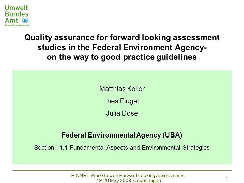 EIONET-Workshop on Forward Looking Assessments, 19-20 May 2008, Copenhagen 1 Matthias Koller Ines Flügel Julia Dose Federal Environmental Agency (UBA) Section I 1.1 Fundamental Aspects and Environmental Strategies Quality assurance for forward looking assessment studies in the Federal Environment Agency- on the way to good practice guidelines