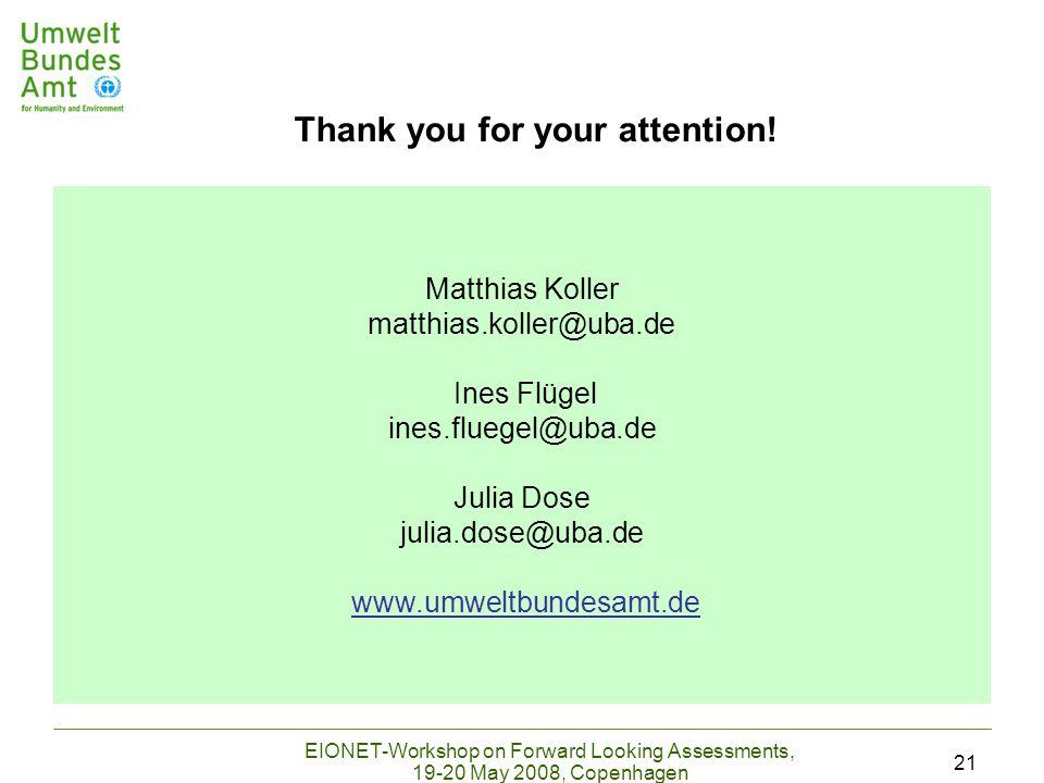 EIONET-Workshop on Forward Looking Assessments, 19-20 May 2008, Copenhagen 21 Matthias Koller matthias.koller@uba.de Ines Flügel ines.fluegel@uba.de Julia Dose julia.dose@uba.de www.umweltbundesamt.de Thank you for your attention!