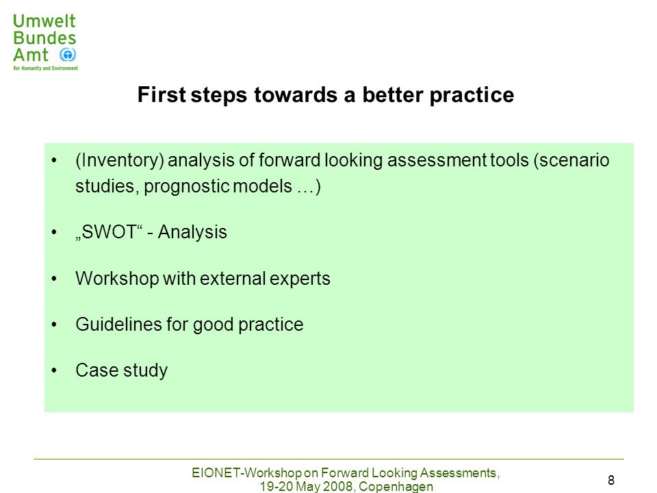 "EIONET-Workshop on Forward Looking Assessments, 19-20 May 2008, Copenhagen 8 (Inventory) analysis of forward looking assessment tools (scenario studies, prognostic models …) ""SWOT - Analysis Workshop with external experts Guidelines for good practice Case study First steps towards a better practice"
