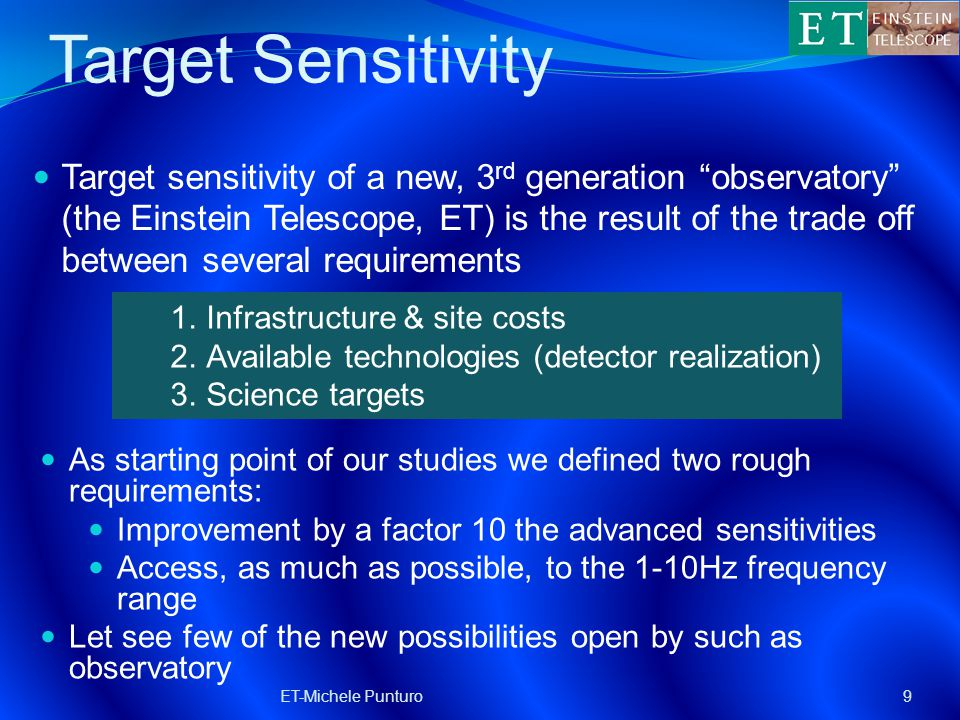 Target Sensitivity Target sensitivity of a new, 3 rd generation observatory (the Einstein Telescope, ET) is the result of the trade off between several requirements ET-Michele Punturo9 1.Science targets 2.Available technologies (detector realization) 3.Infrastructure & site costs 1.Infrastructure & site costs 2.Available technologies (detector realization) 3.Science targets As starting point of our studies we defined two rough requirements: Improvement by a factor 10 the advanced sensitivities Access, as much as possible, to the 1-10Hz frequency range Let see few of the new possibilities open by such as observatory