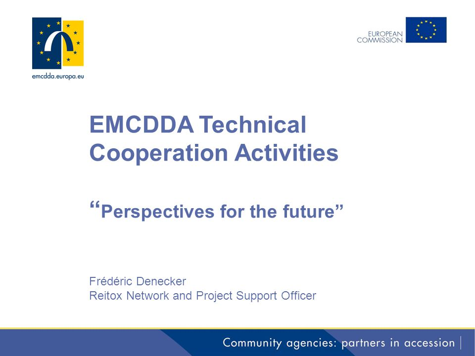 """EMCDDA Technical Cooperation Activities """" Perspectives for the future"""" Frédéric Denecker Reitox Network and Project Support Officer"""