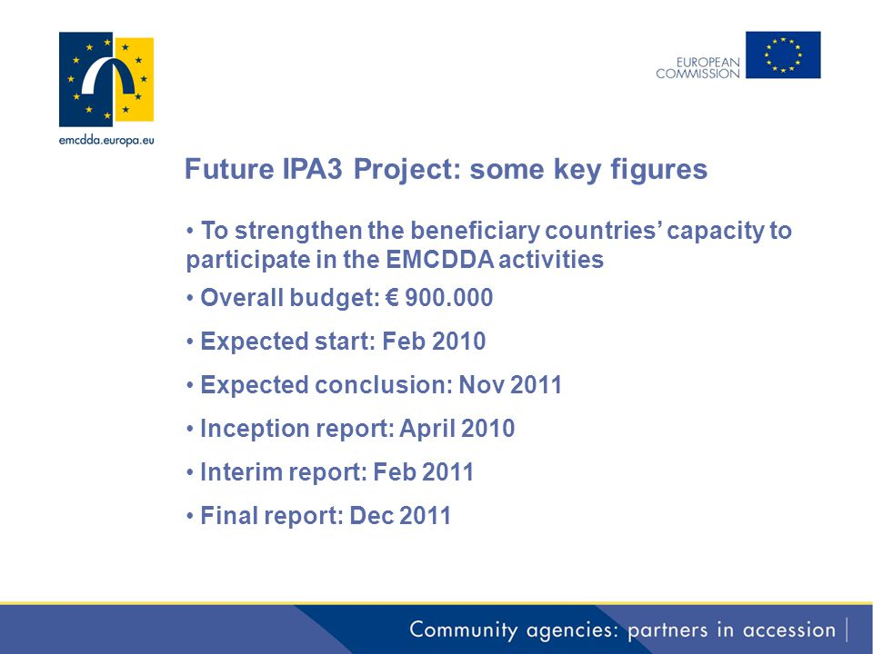 Future IPA3 Project: some key figures To strengthen the beneficiary countries' capacity to participate in the EMCDDA activities Overall budget: € 900.