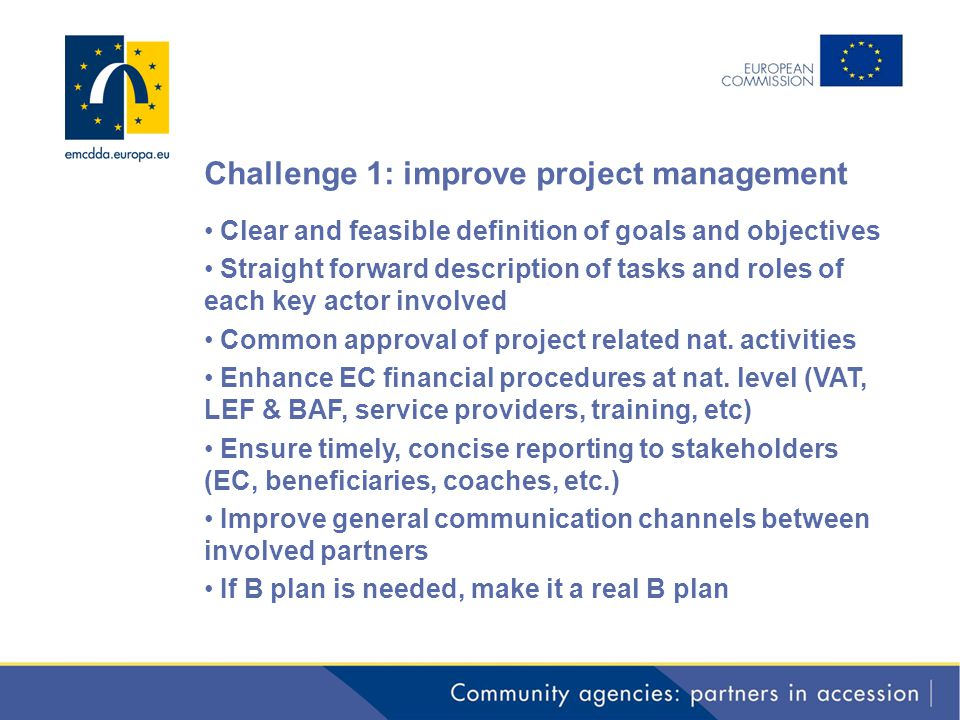 Challenge 1: improve project management Clear and feasible definition of goals and objectives Straight forward description of tasks and roles of each key actor involved Common approval of project related nat.